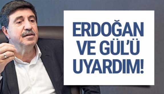 Altan Tan: AK PARTİ Genel Başkanı Erdoğan ve Gül'ü uyardım!