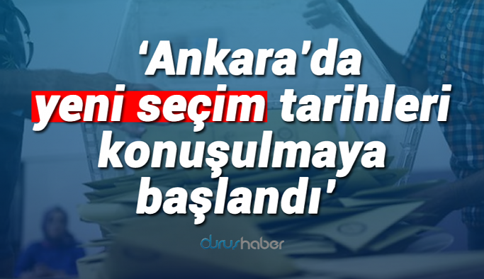 'Ankara'da yeni seçim tarihleri konuşulmaya başlandı'