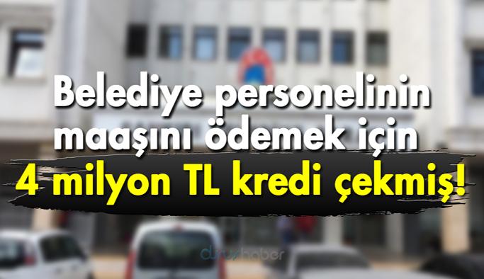 Belediye personelinin maaşını ödemek için 4 milyon TL kredi çekmiş!