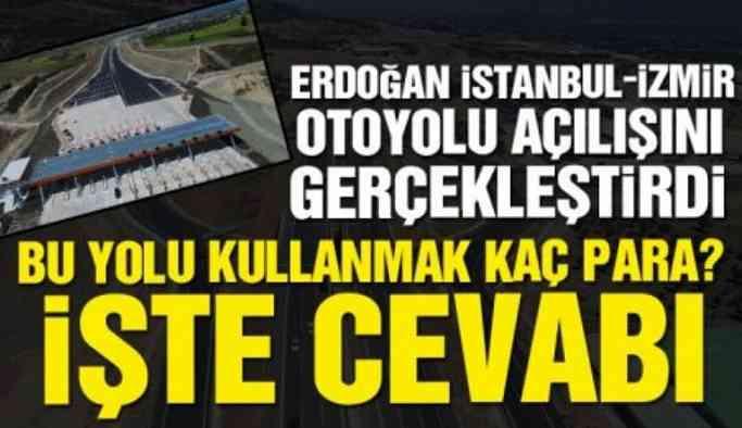 İstanbul-İzmir otoyolu açılışı gerçekleşti! Peki bu yolu kullanmak kaç para?