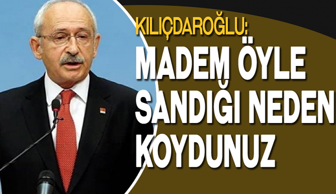 Kılıçdaroğlu: Madem öyle sandığı neden koydunuz