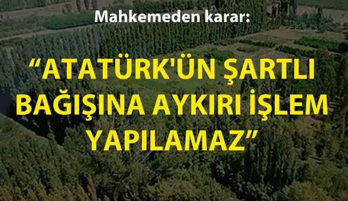 Mahkemeden karar: Atatürk'ün şartlı bağışına aykırı işlem yapılamaz