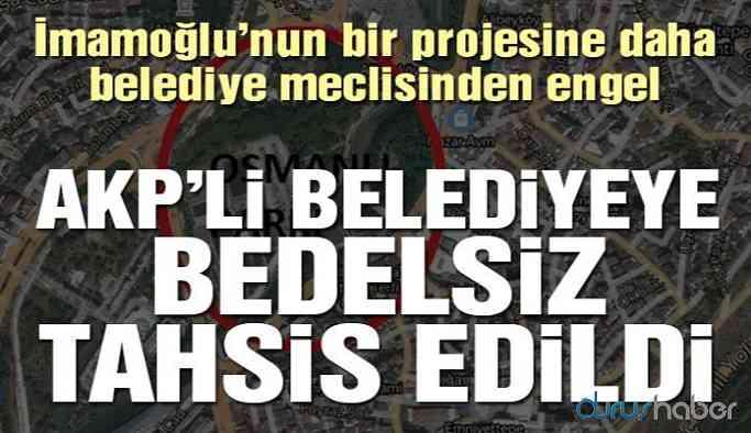 İmamoğlu'nun projesine engel! AKP'li belediyeye bedelsiz tahsis edildi