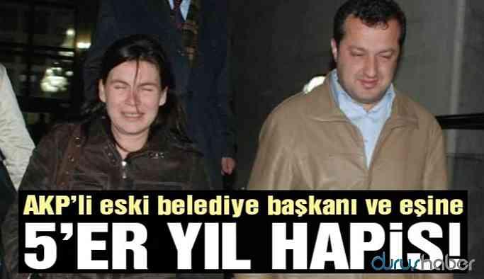 AKP'li eski belediye başkanı ve eşine 5'er yıl hapis