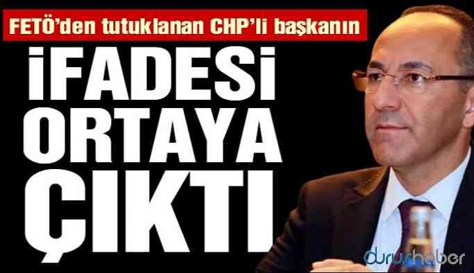 FETÖ'den tutuklanan CHP'li Başkan'ın ifadesi ortaya çıktı!