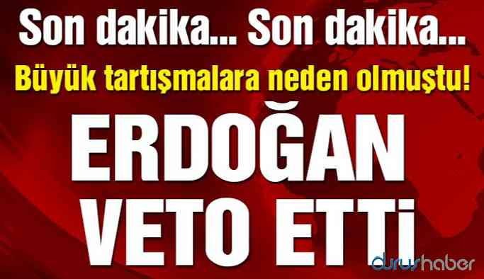Günlerce tartışılmıştı! Erdoğan veto etti