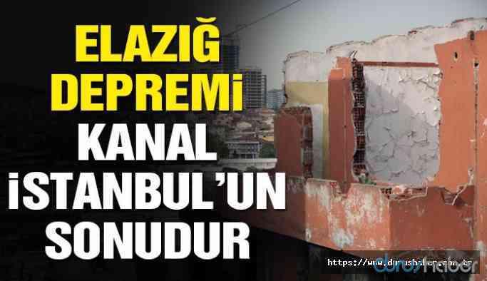 'Elazığ depremi Kanal İstanbul'un sonudur'