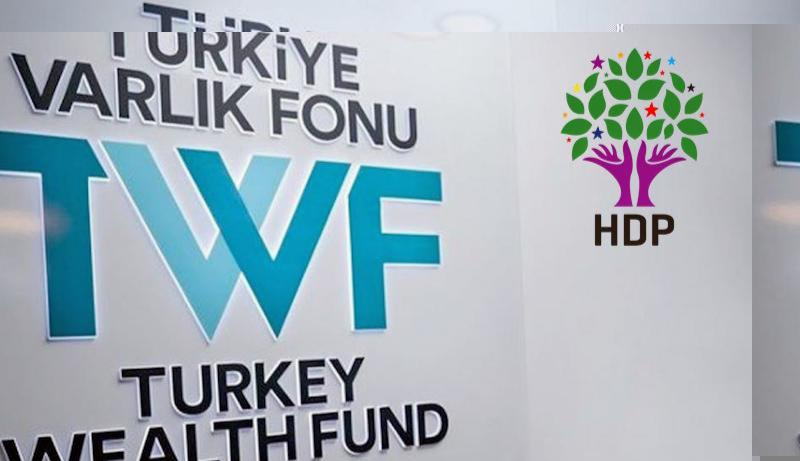 HDP'den rapor: Türkiye Varlık Fonu iktidarın 'paralel hazinesidir'