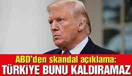 ABD'den skandal ifadeler: Türkiye bunu kaldıramaz