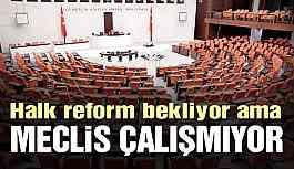 Halk reform bekliyor ama meclis çalışmıyor