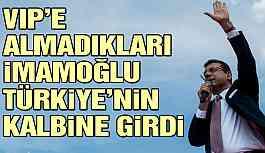 VIP'e almadıkları İmamoğlu Türkiye'nin kalbine girdi