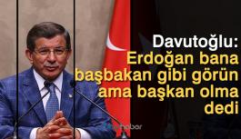 Davutoğlu: Erdoğan bana başbakan gibi görün ama başkan olma dedi