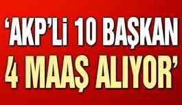 AKP'li 10 başkan, her ay 4 maaş birden alıyor
