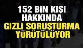 152 bin kişi hakkında gizli soruşturma yürütülüyor