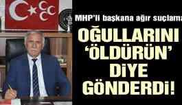 MHP'li Başkana ağır suçlama! 'Oğullarını öldürün' diye gönderdi!