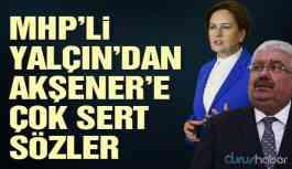 MHP'li Yalçın'dan Akşener'e çok sert sözler