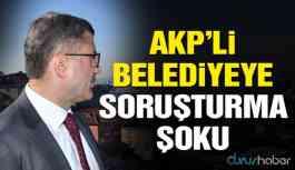 Yolsuzluk iddialarıyla gündeme gelen AKP'li belediyeye soruşturma şoku!