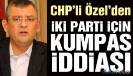 CHP'li Özel'den iki parti için kumpas iddiası