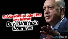 Erdoğan'dan üst üste 3 kez aynı talimat: Bu iş daha fazla uzamasın