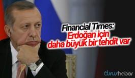 Financial Times: Erdoğan için daha büyük bir tehdit var